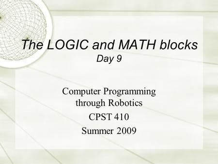 The LOGIC and MATH blocks Day 9 Computer Programming through Robotics CPST 410 Summer 2009.