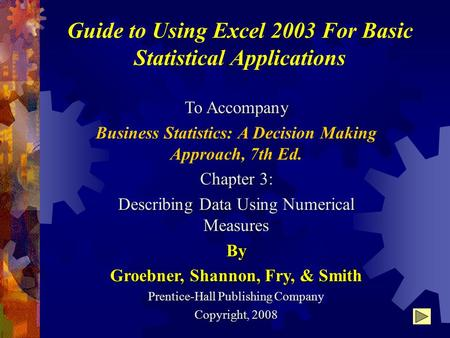 Guide to Using Excel 2003 For Basic Statistical Applications To Accompany Business Statistics: A Decision Making Approach, 7th Ed. Chapter 3: Describing.