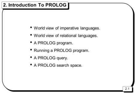 2.1 2. Introduction To PROLOG World view of imperative languages. World view of relational languages. A PROLOG program. Running a PROLOG program. A PROLOG.