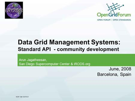 © 2007 Open Grid Forum Data Grid Management Systems: Standard API - community development Arun Jagatheesan, San Diego Supercomputer Center & iRODS.org.
