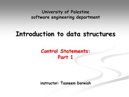University of Palestine software engineering department Introduction to data structures Control Statements: Part 1 instructor: Tasneem Darwish.