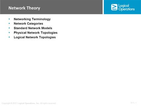 OV 1 - 1 Copyright © 2013 Logical Operations, Inc. All rights reserved. Network Theory  Networking Terminology  Network Categories  Standard Network.