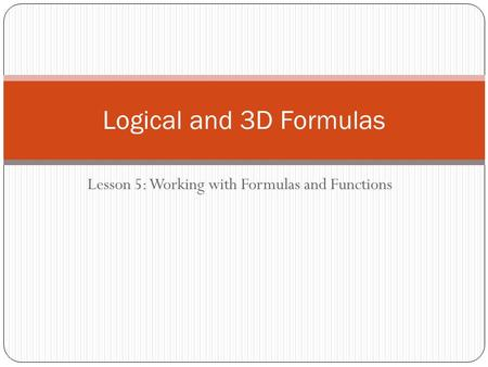 Lesson 5: Working with Formulas and Functions Logical and 3D Formulas.