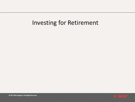 © 2015 Morningstar. All Rights Reserved. Investing for Retirement.