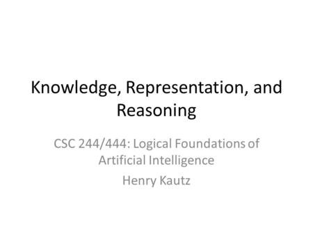 Knowledge, Representation, and Reasoning CSC 244/444: Logical Foundations of Artificial Intelligence Henry Kautz.