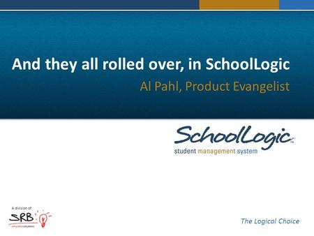 A division of The Logical Choice And they all rolled over, in SchoolLogic Al Pahl, Product Evangelist.