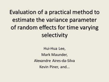 Evaluation of a practical method to estimate the variance parameter of random effects for time varying selectivity Hui-Hua Lee, Mark Maunder, Alexandre.