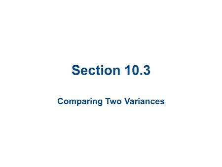 Section 10.3 Comparing Two Variances. Section 10.3 Objectives Interpret the F-distribution and use an F-table to find critical values Perform a two-sample.