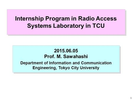 1 Internship Program in Radio Access Systems Laboratory in TCU 2015.06.05 Prof. M. Sawahashi Department of Information and Communication Engineering, Tokyo.
