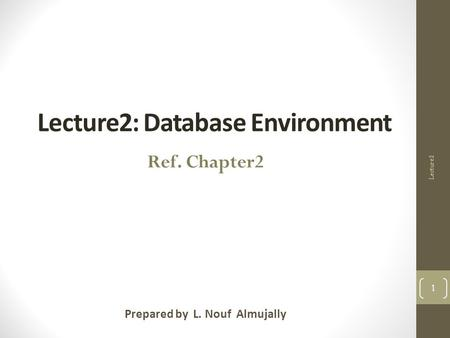Lecture2: Database Environment Prepared by L. Nouf Almujally 1 Ref. Chapter2 Lecture2.