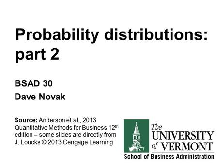 Probability distributions: part 2 BSAD 30 Dave Novak Source: Anderson et al., 2013 Quantitative Methods for Business 12 th edition – some slides are directly.