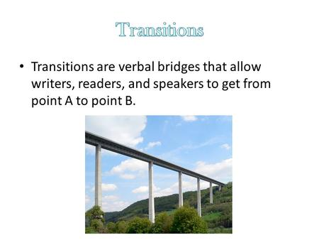 Transitions are verbal bridges that allow writers, readers, and speakers to get from point A to point B.