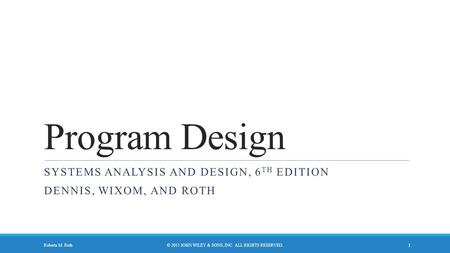 Program Design SYSTEMS ANALYSIS AND DESIGN, 6 TH EDITION DENNIS, WIXOM, AND ROTH © 2015 JOHN WILEY & SONS, INC. ALL RIGHTS RESERVED. 1 Roberta M. Roth.