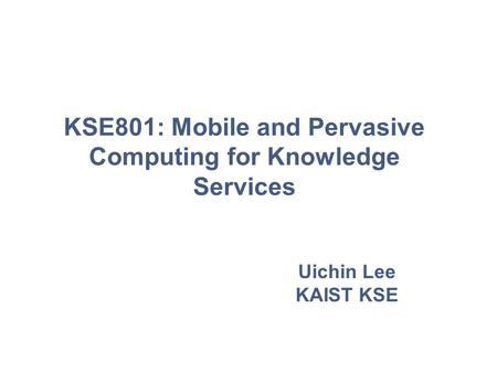 Uichin Lee KAIST KSE KSE801: Mobile and Pervasive Computing for Knowledge Services.