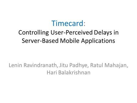 Timecard: Controlling User-Perceived Delays in Server-Based Mobile Applications Lenin Ravindranath, Jitu Padhye, Ratul Mahajan, Hari Balakrishnan.