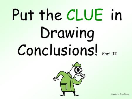 Put the in Drawing Conclusions! Part II CLUE Created by Greg Gibson.
