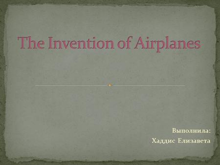 Выполнила: Хаддис Елизавета. The first plane, built in natural size, made in Russia by Alexander Mozhaysky, but it was not able to rise into the air.