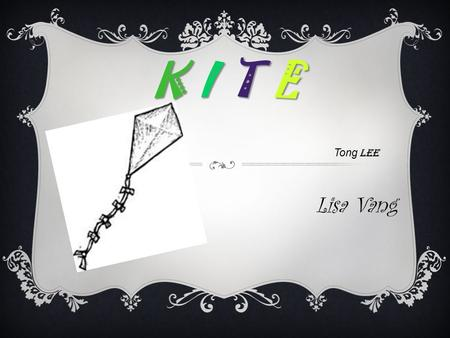 K I T E Tong Lee Lisa Vang. WHAT?  Early kites was use for military purposes  The earliest Chinese kites were made of wood and called muyaun. They date.