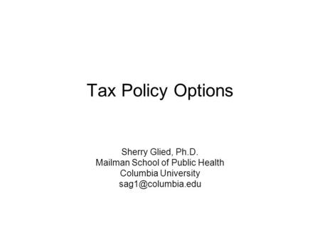 Tax Policy Options Sherry Glied, Ph.D. Mailman School of Public Health Columbia University
