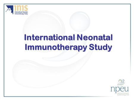International Neonatal Immunotherapy Study. Co-ordinating Centre National Perinatal Epidemiology Unit Oxford www.npeu.ox.ac.uk/inis.