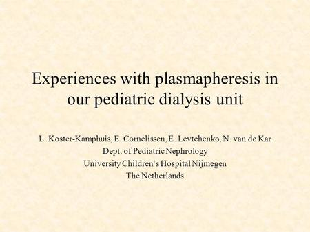 Experiences with plasmapheresis in our pediatric dialysis unit L. Koster-Kamphuis, E. Cornelissen, E. Levtchenko, N. van de Kar Dept. of Pediatric Nephrology.