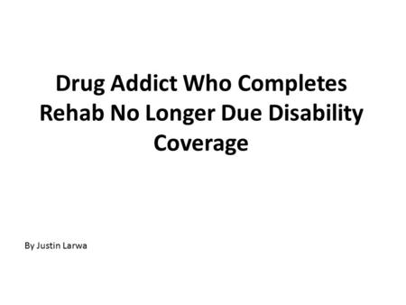 Drug Addict Who Completes Rehab No Longer Due Disability Coverage By Justin Larwa.