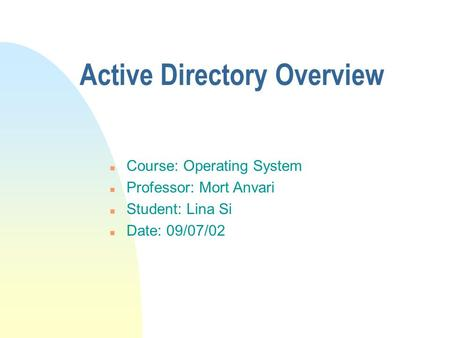 Active Directory Overview n Course: Operating System n Professor: Mort Anvari n Student: Lina Si n Date: 09/07/02.