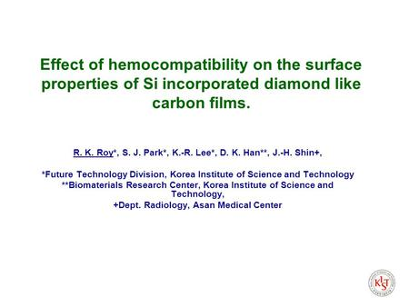 Effect of hemocompatibility on the surface properties of Si incorporated diamond like carbon films. R. K. Roy*, S. J. Park*, K.-R. Lee*, D. K. Han**, J.-H.