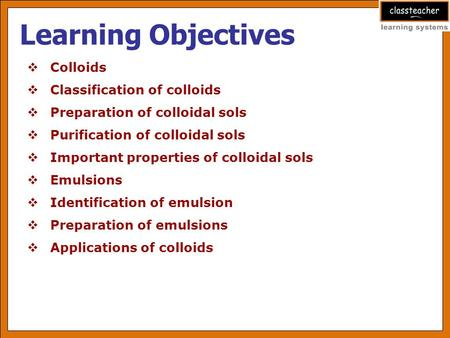 Learning Objectives  Colloids  Classification of colloids  Preparation of colloidal sols  Purification of colloidal sols  Important properties of.