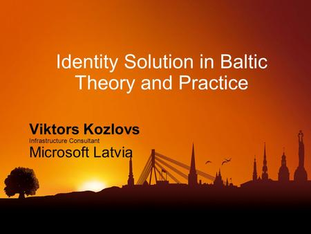 Identity Solution in Baltic Theory and Practice Viktors Kozlovs Infrastructure Consultant Microsoft Latvia.