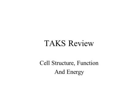 TAKS Review Cell Structure, Function And Energy.