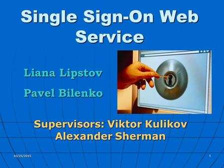 10/25/20151 Single Sign-On Web Service Supervisors: Viktor Kulikov Alexander Sherman Liana Lipstov Pavel Bilenko.