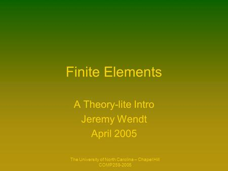 The University of North Carolina – Chapel Hill COMP259-2005 Finite Elements A Theory-lite Intro Jeremy Wendt April 2005.