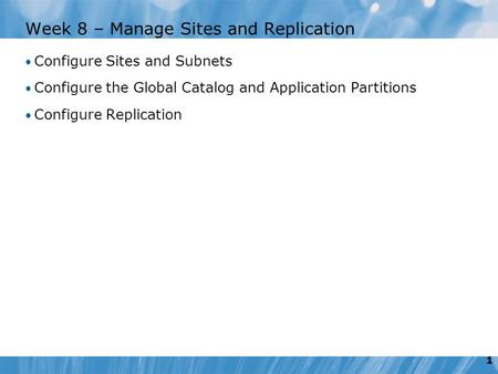 1 Week 8 – Manage Sites and Replication Configure Sites and Subnets Configure the Global Catalog and Application Partitions Configure Replication.