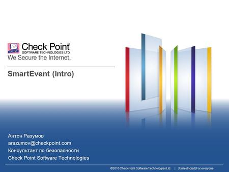©2010 Check Point Software Technologies Ltd. | [Unrestricted] For everyone SmartEvent (Intro) Антон Разумов Консультант по безопасности.