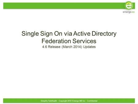 Simplify TeleHealth - Copyright 2012 Emerge.MD inc - Confidential Single Sign On via Active Directory Federation Services 4.6 Release (March 2014) Updates.