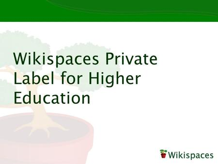 Wikispaces Private Label for Higher Education. Unlimited wikis, unlimited pages, unlimited possibilities Popular use cases: Collaborative coursework E-portfolios.