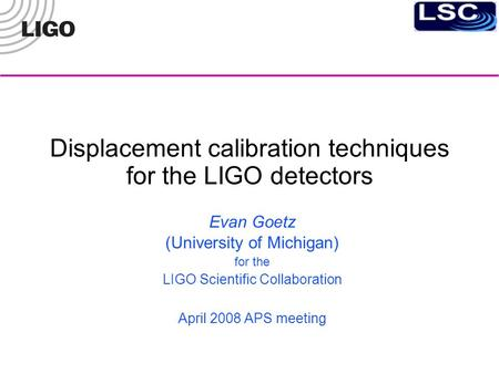 Displacement calibration techniques for the LIGO detectors Evan Goetz (University of Michigan)‏ for the LIGO Scientific Collaboration April 2008 APS meeting.