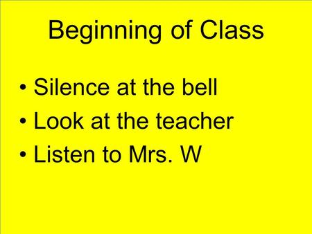 Beginning of Class Silence at the bell Look at the teacher Listen to Mrs. W.