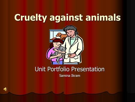 Cruelty against animals Unit Portfolio Presentation Samina Ikram.