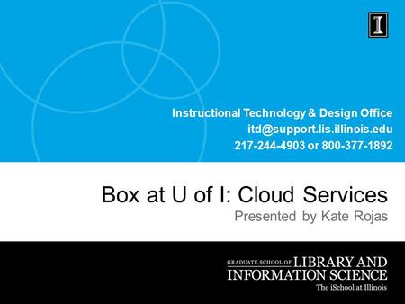 Instructional Technology & Design Office 217-244-4903 or 800-377-1892 Box at U of I: Cloud Services Presented by Kate Rojas.