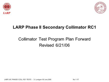 LARP LHC PHASE II COLL RC1 TESTS - S. Lundgren 06 June 2006 No 1 /17 LARP Phase II Secondary Collimator RC1 Collimator Test Program Plan Forward Revised.