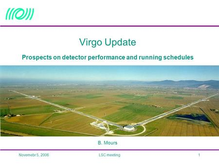 Novemebr 5, 2006LSC meeting1 Virgo Update Prospects on detector performance and running schedules B. Mours.