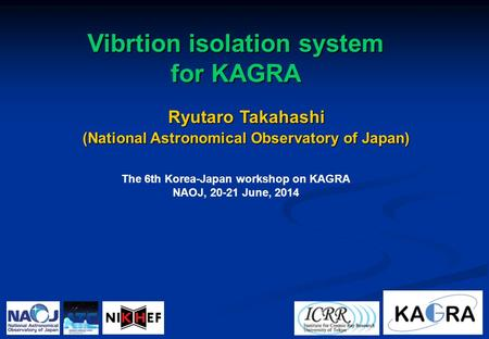 Ryutaro Takahashi (National Astronomical Observatory of Japan) Vibrtion isolation system for KAGRA The 6th Korea-Japan workshop on KAGRA NAOJ, 20-21 June,