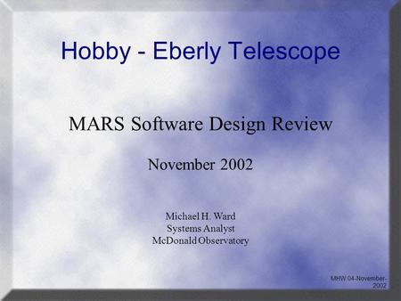 Hobby - Eberly Telescope MARS Software Design Review November 2002 Michael H. Ward Systems Analyst McDonald Observatory MHW 04-November- 2002.