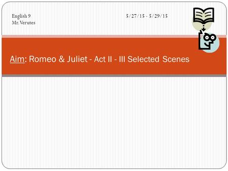Aim: Romeo & Juliet - Act II - III Selected Scenes English 95/27/15 - 5/29/15 Mr. Verutes.