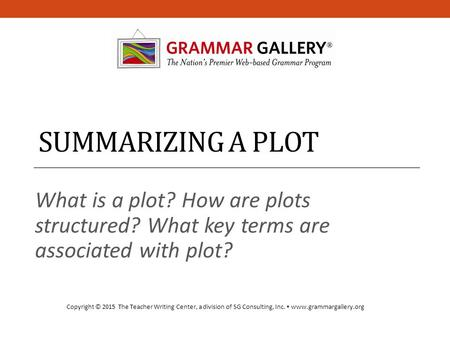 SUMMARIZING A PLOT What is a plot? How are plots structured? What key terms are associated with plot? Copyright © 2015 The Teacher Writing Center, a division.