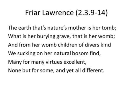 Friar Lawrence (2.3.9-14) The earth that's nature's mother is her tomb; What is her burying grave, that is her womb; And from her womb children of divers.