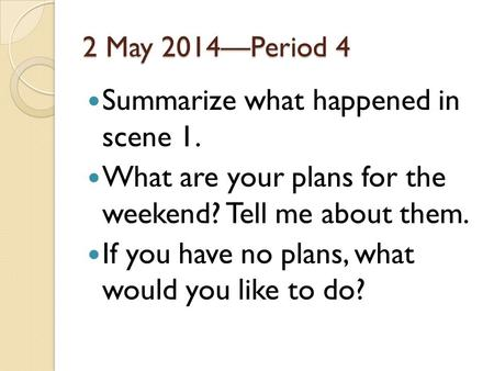 2 May 2014—Period 4 Summarize what happened in scene 1. What are your plans for the weekend? Tell me about them. If you have no plans, what would you like.