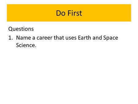 Do First Questions 1.Name a career that uses Earth and Space Science.